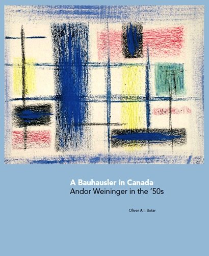 A Bauhausler in Canada: Andor Weininger in the 50s: Botar, Oliver A. I.