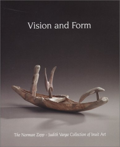 Vision and Form: The Norman Zepp ~ Judith Varga Collection of Inuit Art: Kardosh, Robert; Zepp, ...