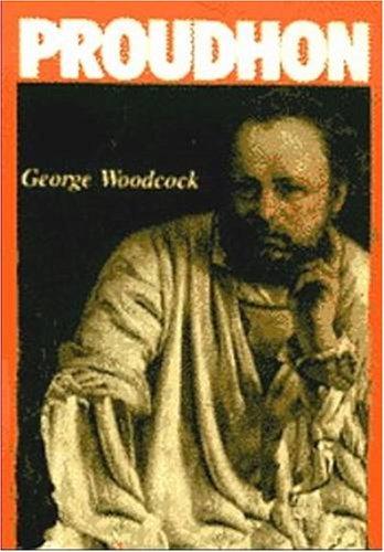 Pierre-Joseph Proudhon: A Biography: Woodcock, George