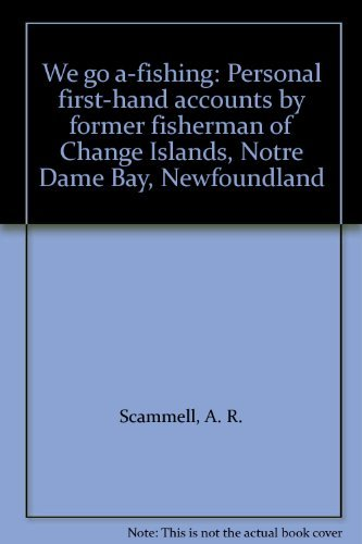 We go a-fishing: Personal first-hand accounts by former fisherman of Change Islands, Notre Dame Bay...