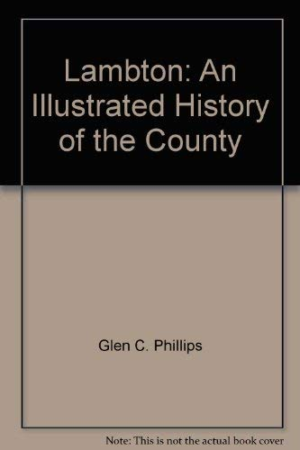 Lambton: An illustrated history of the county: Phillips, Glen C