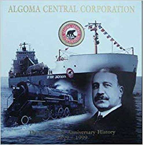 Algoma Central Corporation: The Centennial Anniversary History, 1899-1999: Cunningham, Roderick