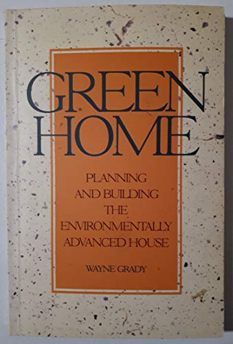Green Home: Planning and Building the Environmentally Advanced House: Wayne Grady