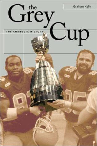 The Grey Cup: A History: Kelly, Graham