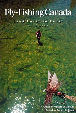 Fly Fishing Canada : From Coast to Coast to Coast: Jones, Robert H. (editor)