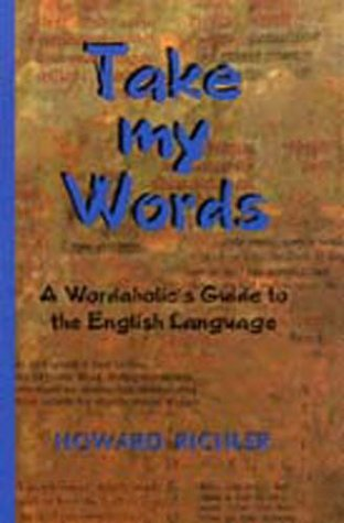 TAKE MY WORDS: A Wordaholic's Guide to the English Language: Richler, Howard