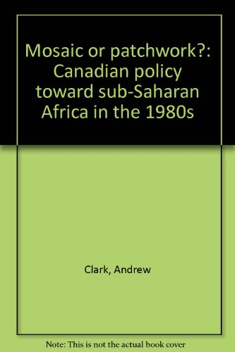 Mosaic or patchwork?: Canadian policy toward sub-Saharan Africa in the 1980s: Clark, Andrew