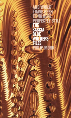 The Saskia Olde Wolbers Files: And While I Have Been Lying Here Perfectly Still (9780921972532) by Philip Monk