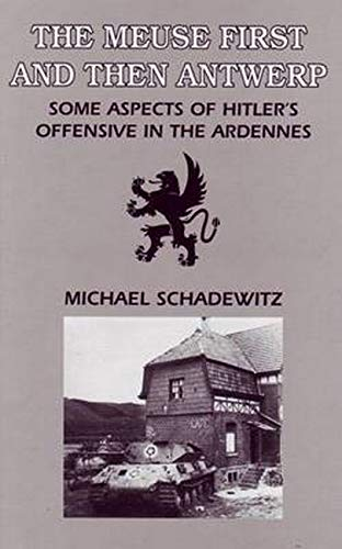 THE MEUSE FIRST AND THEN ANTWERP:SOME ASPECTS OF HITLER'S OFFENSIVE IN THE ARDENNES: ...