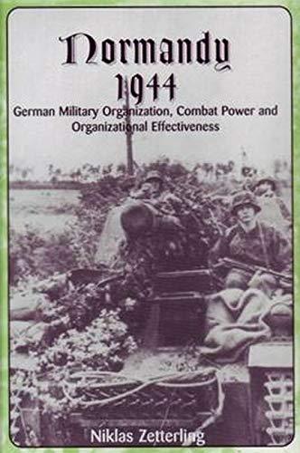 NORMANDY 1944: GERMAN MILITARY ORGANIZATION, COMBAT POWER AND ORGANIZATIONAL EFFECTIVENESS: ...