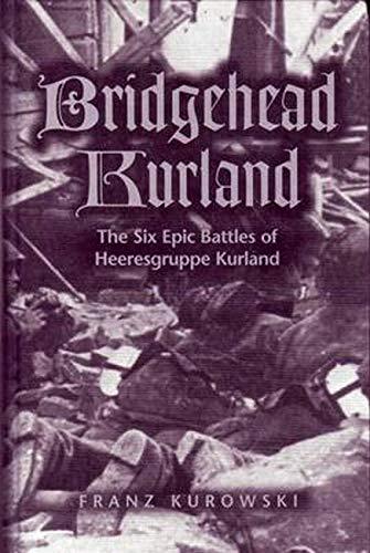 BRIDGEHEAD KURLAND : The Six Epic Battles of Heeresgruppe Kurland: Kurowski, F.