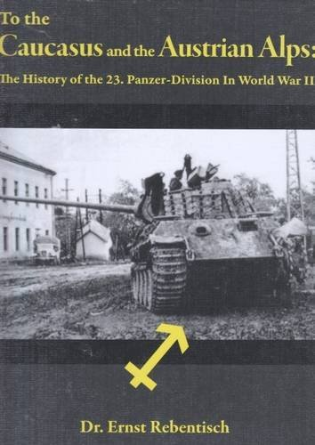 To the Caucasus and the Austrian Alps: The History of the 23.Panzer-Division in World War II: Ernst...