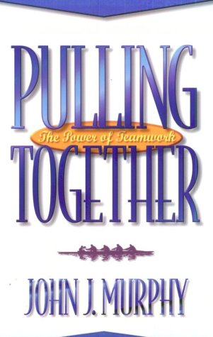 Pulling Together: The Power of Teamwork (0922066922) by Murphy, John J.
