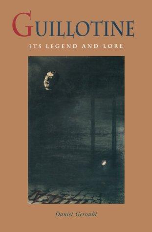 Guillotine Its Legend & Lore Its History: Daniel Gerould