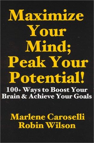 Maximize Your Mind; Peak Your Potential: Caroselli, Marlene, Wilson,