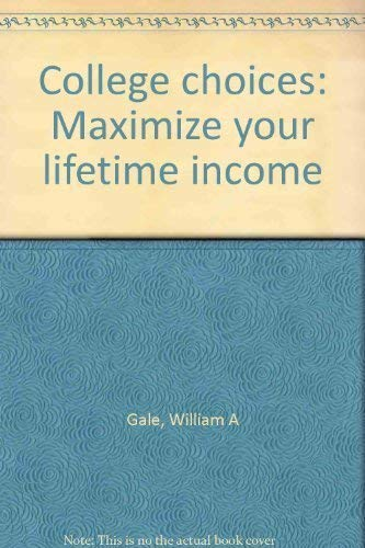College Choices: Maximize Your Lifetime Income: Gale, William A