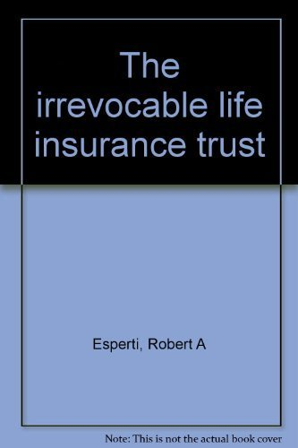 The Irrevocable Life Insurance Trust: Robert A Esperti, Renno L. Peterson