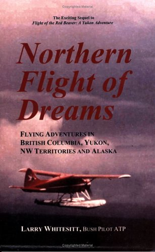 9780922993093: Northern Flight of Dreams: Flying Adventures in British Columbia, Yukon, Nw Territories, and Alaska
