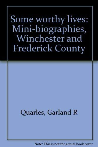 Some Worthy Lives: Mini-Biographies Winchester and Frederick County Virginia: Quarles, Garland R.