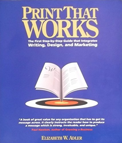 Print That Works: The First Step-By-Step Guide That Integrates Writing, Design, and Marketing: ...