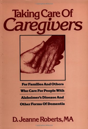 TAKING CARE OF CAREGIVERS: FOR FAMILIES AND OTHERS WHO CARE FOR PEOPLE WITH ALZHEIMER'S DISEASE A...