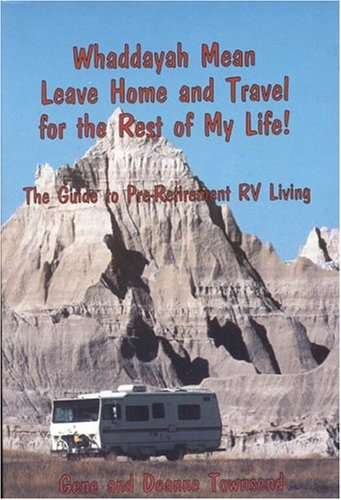 9780923568405: Whaddayah Mean Leave Home and Travel for the Rest of My Life! The Guide to Pre-Retirement RV Living