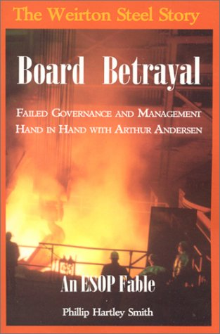 9780923568511: Board Betrayal: The Weirton Steel Story: Failed Governance and Management Hand in Hand with Arthur Andersen: An Esop Fable
