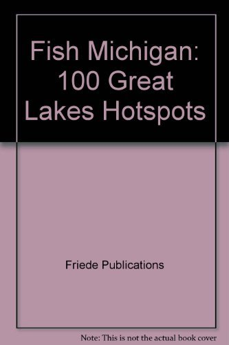 Fish Michigan: 100 Great Lakes Hotspots: Friede Publications,Tom Huggler,Thomas