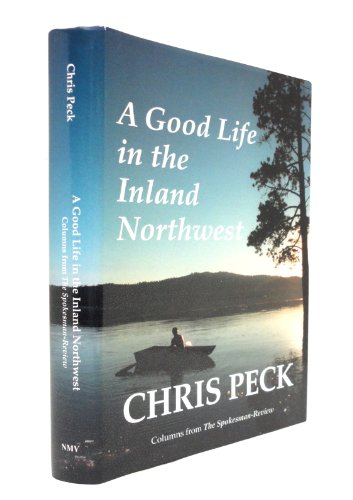A Good Life in the Inland Northwest: A Collection of Columns from the Spokesman-Review: Peck, Chris...