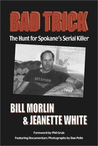 Bad Trick: The Hunt for Spokane's Serial: White, Jeanette, Morlin,