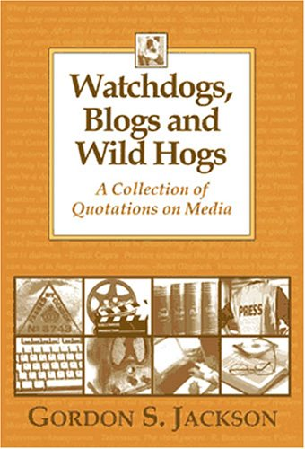 Watchdogs, Blogs and Wild Hogs: A Collection of Quotations on Media: Gordon S. Jackson