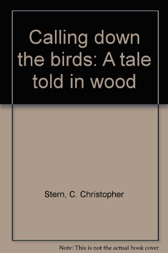 Calling down the Birds : A Tale Told in Wood: Stern, C. Christopher