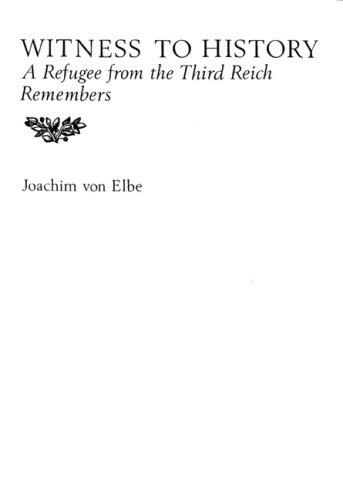 Witness to History: A Refugee from the Third Reich Remembers: Joachim Von Elbe, Joachim Von Elbe