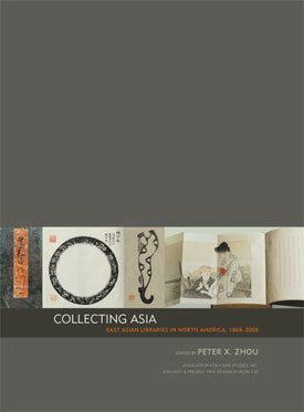 Collecting Asia: East Asian Libraries in North America 1868-2008: Peter Zhou