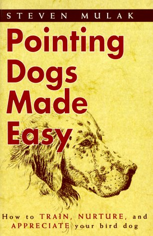 Pointing Dogs Made Easy: How to Train, Nurture, and Appreciate Your Bird Dog: Mulak, Steven J.