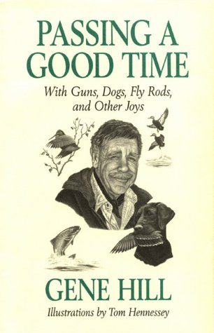 Passing a Good Time with Guns, Dogs, Fly Rods, and Other Joys: Hill, Gene