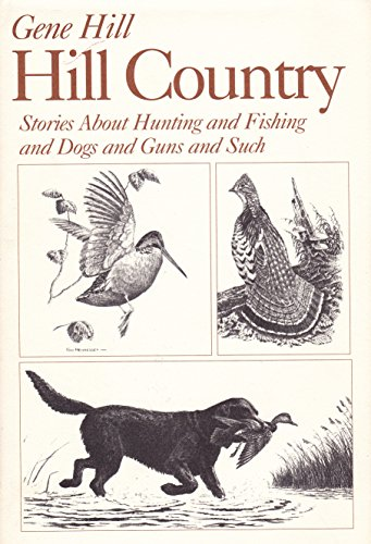 HILL COUNTRY: STORIES ABOUT HUNTING AND FISHING AND DOGS AND GUNS AND SUCH: Hill, Gene