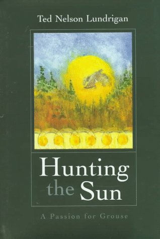 Hunting the Sun: A Passion for Grouse: Ted Nelson Lundrigan