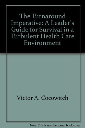 The Turnaround Imperative: A Leader's Guide for Survival in a Turbulent Health Care ...