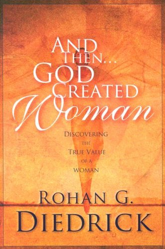And Then.God Created Woman: Discovering the True Value of a Woman: Rohan G. Diedrick
