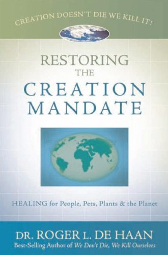 Restoring the Creation Mandate: Healing for People, Pets, Plants & the Planet: Roger L. De Haan