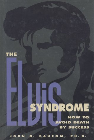 The Elvis Syndrome: How to Avoid Death by Success: Baucom, John Q.