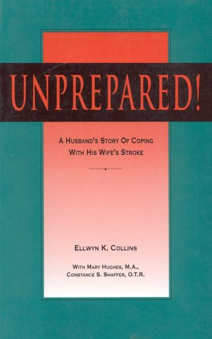 Unprepared!: A Husband's Story of Coping with His Wife's Stroke: Ellwyn Collins