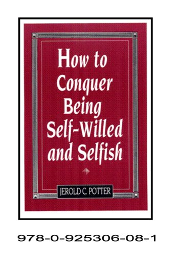 How to Conquer Being Self-willed and Selfish: Jerold C. Potter