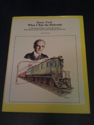 Henry Ford: When I Ran the Railroads - A Chronicle of Henry Ford's Operation of the Detroit, Tole...