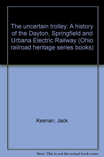 9780925436092: The Uncertain Trolley: A History of the Dayton, Springfield and Urbana Electric Railway (Ohio Railroad Heritage Series Books)