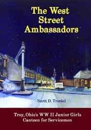 The West Street Ambassadors: Troy, Ohio's WW II Junior Girls Canteen for Servicemen: Scott ...