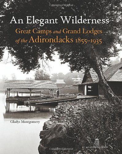 An Elegant Wilderness: Great Camps and Grand: Gladys Montgomery