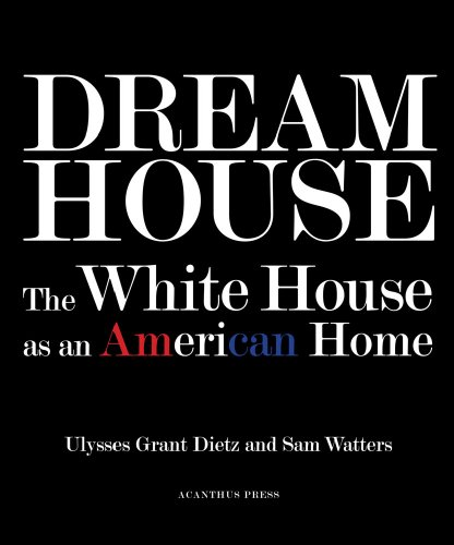 Dream House. The White House as an American Home. - Von Ulysses G. Dietz, Sam Watters. New York 2009.
