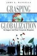 Grasping Globalization: Its Impact and Your Corporate Response: John L. Manzella